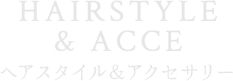 HAIRSTYLE&ACCE ヘアスタイル アクセ